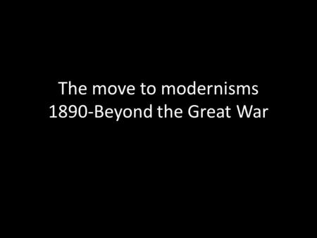 The move to modernisms 1890-Beyond the Great War.
