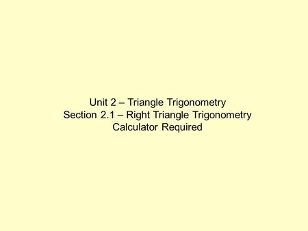 Unit 2 – Triangle Trigonometry Section 2.1 – Right Triangle Trigonometry Calculator Required.