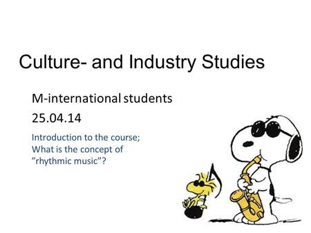 "Culture- and Industry Studies M-international students 25.04.14 Introduction to the course; What is the concept of ""rhythmic music""?"