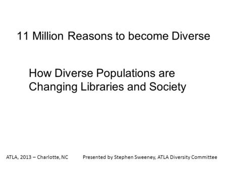 11 Million Reasons to become <strong>Diverse</strong> How <strong>Diverse</strong> Populations are Changing Libraries and <strong>Society</strong> ATLA, 2013 – Charlotte, NCPresented by Stephen Sweeney,