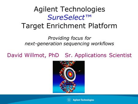 Agilent Technologies SureSelect™ Target Enrichment Platform Providing focus for next-generation sequencing workflows David Willmot, PhD Sr. Applications.