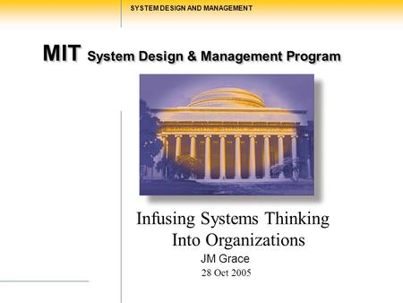 MIT System Design & Management Program SYSTEM DESIGN AND MANAGEMENT Infusing Systems Thinking Into Organizations JM Grace 28 Oct 2005.