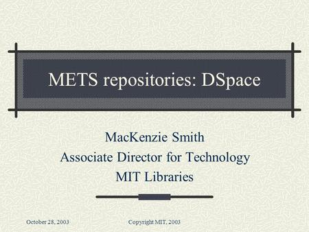 October 28, 2003Copyright MIT, 2003 METS repositories: DSpace MacKenzie Smith Associate Director for Technology MIT Libraries.