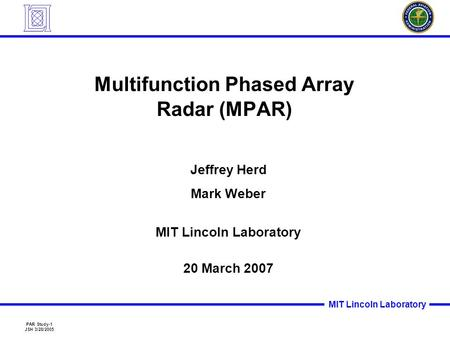 PAR Study-1 JSH 3/28/2005 MIT Lincoln Laboratory Multifunction Phased Array Radar (MPAR) Jeffrey Herd Mark Weber MIT Lincoln Laboratory 20 March 2007.