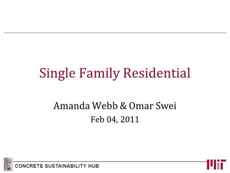 Single Family Residential Amanda Webb & Omar Swei Feb 04, 2011 CONCRETE SUSTAINABILITY HUB.