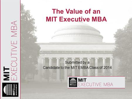 The Value of an MIT Executive MBA Submitted by a Candidate to the MIT EMBA Class of 2014.