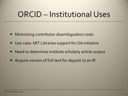 ORCID – Institutional Uses Minimizing contributor disambiguation costs Use-case: MIT Libraries support for OA initiative Need to determine Institute scholarly.
