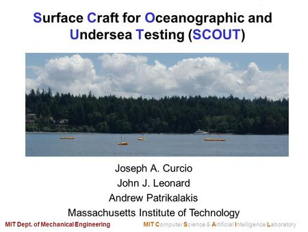 Surface Craft for Oceanographic and Undersea Testing (SCOUT) MIT Computer Science & Artificial Intelligence LaboratoryMIT Dept. of Mechanical Engineering.