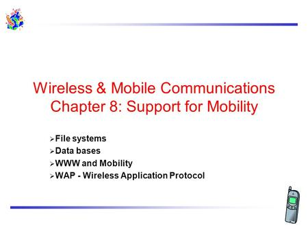 Wireless & Mobile Communications Chapter 8: Support for Mobility  File systems  Data bases  WWW and Mobility  WAP - Wireless Application Protocol.