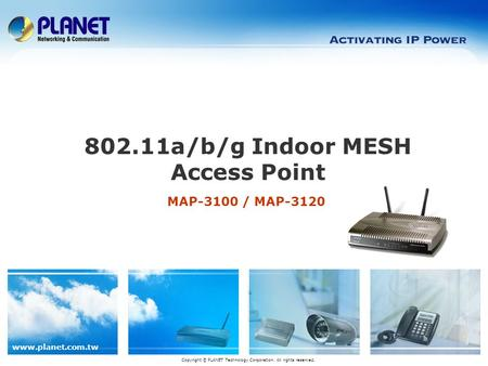 Www.planet.com.tw MAP-3100 / MAP-3120 802.11a/b/g Indoor MESH Access Point Copyright © PLANET Technology Corporation. All rights reserved.