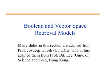 1 Boolean and Vector Space Retrieval Models Many slides in this section are adapted from Prof. Joydeep Ghosh (UT ECE) who in turn adapted them from Prof.