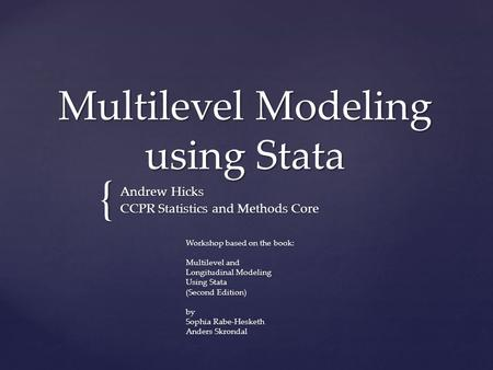 { Multilevel Modeling using Stata Andrew Hicks CCPR Statistics and Methods Core Workshop based on the book: Multilevel and Longitudinal Modeling Using.