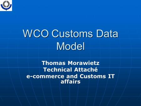 WCO Customs Data Model Thomas Morawietz Technical Attaché e-commerce and Customs IT affairs.