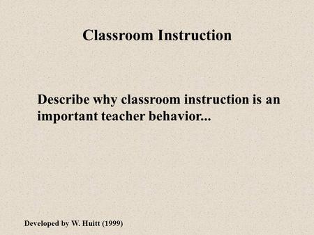 Classroom Instruction Describe why classroom instruction is an important teacher behavior... Developed by W. Huitt (1999)