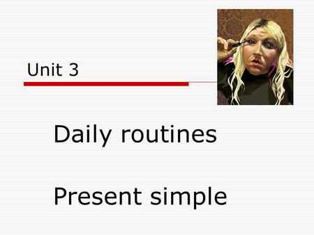 Unit 3 Daily routines Present simple.  I like  you like  He, she,it likes  Ve 3. os.č.j. koncovka –s,-es  Watch – he watches  Love – she loves 