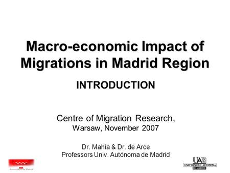 Macro-economic Impact of Migrations in Madrid Region INTRODUCTION Centre of Migration Research, Warsaw, November 2007 Dr. Mahía & Dr. de Arce Professors.