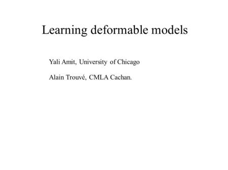 Learning deformable models Yali Amit, University of Chicago Alain Trouvé, CMLA Cachan.