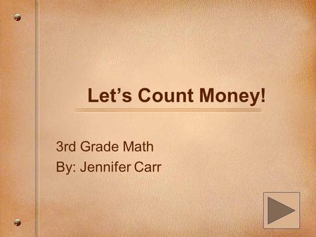 Let's Count Money! 3rd Grade Math By: Jennifer Carr.