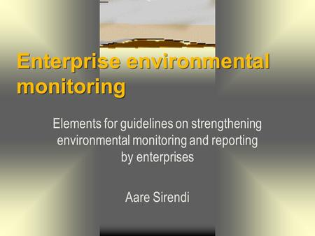 Enterprise environmental monitoring Elements for guidelines on strengthening environmental monitoring and reporting by enterprises Aare Sirendi.