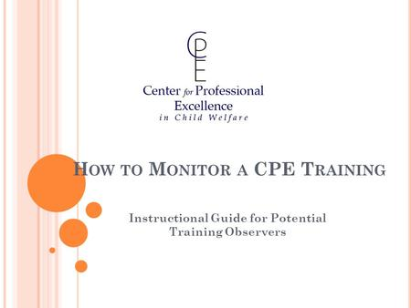 H OW TO M ONITOR A CPE T RAINING Instructional Guide for Potential Training Observers.
