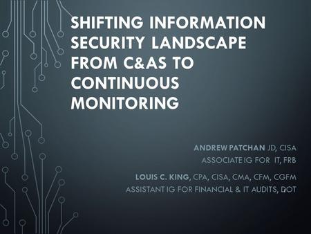 SHIFTING INFORMATION SECURITY LANDSCAPE FROM C&AS TO CONTINUOUS MONITORING ANDREW PATCHAN JD, CISA ASSOCIATE IG FOR IT, FRB LOUIS C. KING, CPA, CISA, CMA,