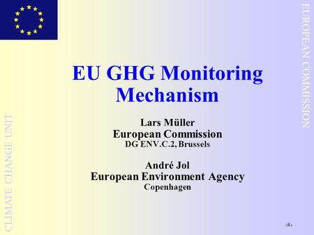 1 EUROPEAN COMMISSION CLIMATE CHANGE UNIT EU GHG Monitoring Mechanism Lars Müller European Commission DG ENV.C.2, Brussels André Jol European Environment.