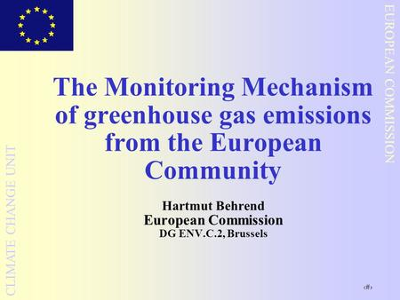 1 EUROPEAN COMMISSION CLIMATE CHANGE UNIT The Monitoring Mechanism of greenhouse gas emissions from the European Community Hartmut Behrend European Commission.