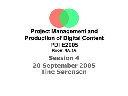 Project Management and Production of Digital Content PDI E2005 Room 4A.16 Session 4 20 September 2005 Tine Sørensen.
