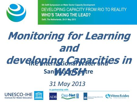 IRC International Water and Sanitation Centre 31 May 2013 Monitoring for Learning and developing Capacities in WASH 1.