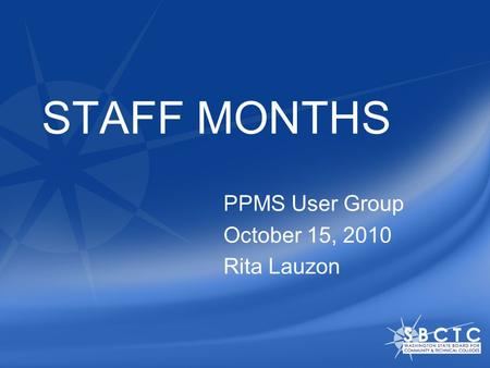 STAFF MONTHS PPMS User Group October 15, 2010 Rita Lauzon.