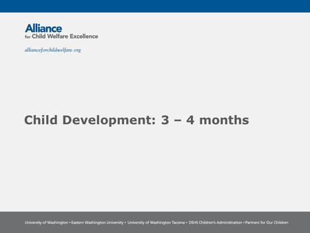 Child Development: 3 – 4 months. The Power of Partnership The Alliance for Child Welfare Excellence is Washington's first comprehensive statewide training.