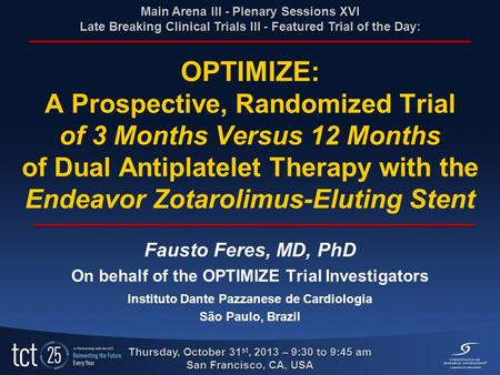 OPTIMIZE: A Prospective, Randomized Trial of 3 Months Versus 12 Months of Dual Antiplatelet Therapy with the Endeavor Zotarolimus-Eluting Stent Fausto.