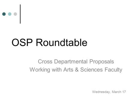 OSP Roundtable Cross Departmental Proposals Working with Arts & Sciences Faculty Wednesday, March 17.
