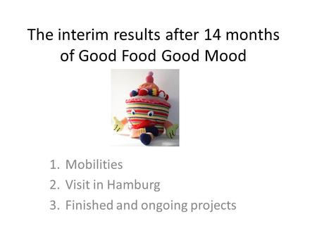 The interim results after 14 months of Good Food Good Mood 1.Mobilities 2.Visit in Hamburg 3.Finished and ongoing projects.