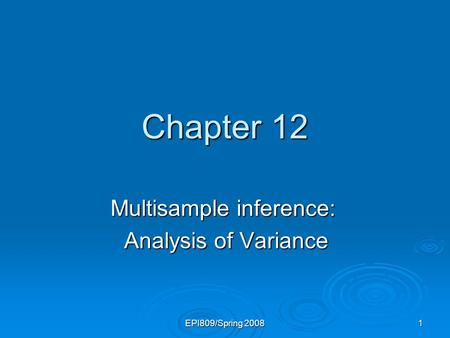 EPI809/Spring 2008 1 Chapter 12 Multisample inference: Analysis of Variance Analysis of Variance.