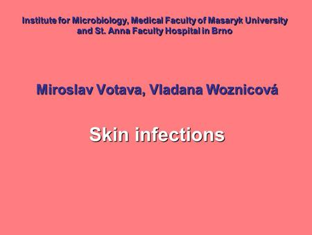 Institute for Microbiology, Medical Faculty of Masaryk University and St. Anna Faculty Hospital in Brno Miroslav Votava, Vladana Woznicová Skin infections.