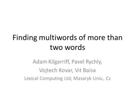 Finding multiwords of more than two words Adam Kilgarriff, Pavel Rychly, Vojtech Kovar, Vıt Baisa Lexical Computing Ltd; Masaryk Univ., Cz.