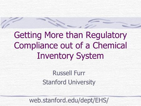 Getting More than Regulatory Compliance out of a Chemical Inventory System Russell Furr Stanford University web.stanford.edu/dept/EHS/