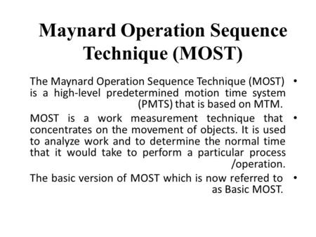 Maynard Operation Sequence Technique (MOST) The Maynard Operation Sequence Technique (MOST) is a high-level predetermined motion time system (PMTS) that.