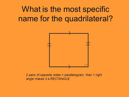 What is the most specific name for the quadrilateral? 2 pairs of opposite sides = parallelogram, then 1 right angle makes it a RECTANGLE.