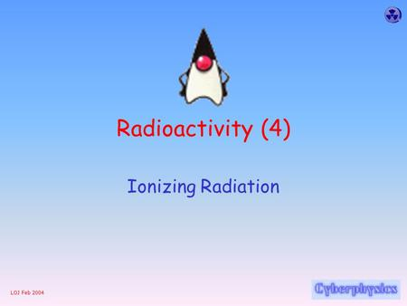 LOJ Feb 2004 Radioactivity (4) Ionizing Radiation.