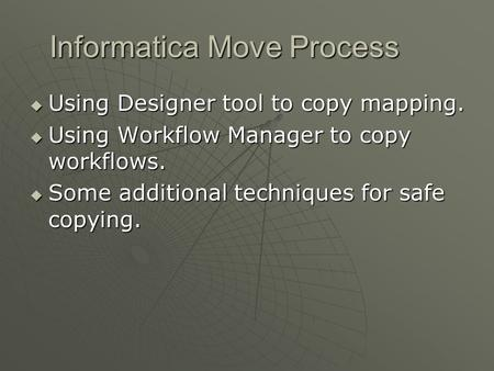 Informatica Move Process  Using Designer tool to copy mapping.  Using Workflow Manager to copy workflows.  Some additional techniques for safe copying.