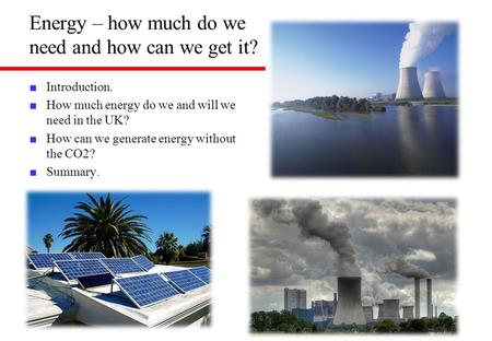 Energy – how much do we need and how can we get it? ■ Introduction. ■ How much energy do we and will we need in the UK? ■ How can we generate energy without.