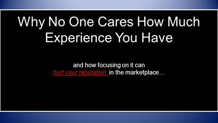 Why No One Cares How Much Experience You Have and how focusing on it can hurt your reputation in the marketplace…