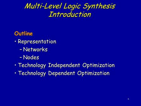 1 Multi-Level Logic Synthesis Introduction Outline RepresentationRepresentation –Networks –Nodes Technology Independent OptimizationTechnology Independent.
