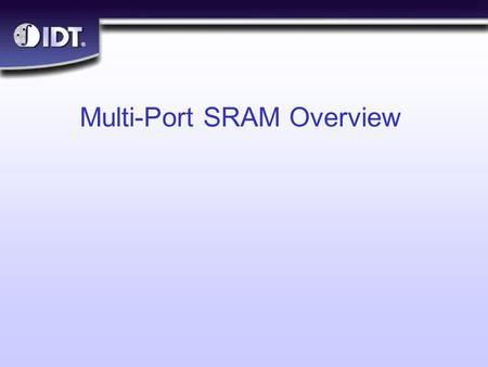 ® Multi-Port SRAM Overview. ® Slide 2 Objectives n What are Multi-Port SRAMs? n Why are they needed? n Arbitration Features l Busy l Interrupt l Semaphore.