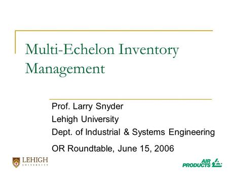 Multi-Echelon Inventory Management Prof. Larry Snyder Lehigh University Dept. of Industrial & Systems Engineering OR Roundtable, June 15, 2006.