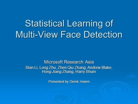 Statistical Learning of Multi-View Face Detection Microsoft Research Asia Stan Li, Long Zhu, Zhen Qiu Zhang, Andrew Blake, Hong Jiang Zhang, Harry Shum.