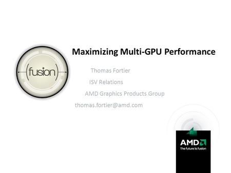 Maximizing Multi-GPU Performance Thomas Fortier ISV Relations AMD Graphics Products Group