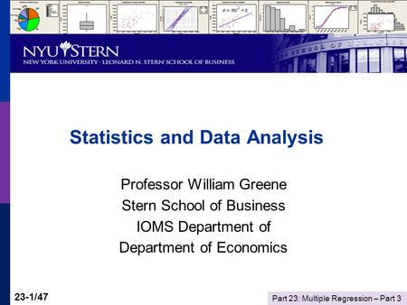 Part 23: Multiple Regression – Part 3 23-1/47 Statistics and Data Analysis Professor William Greene Stern School of Business IOMS Department of Department.